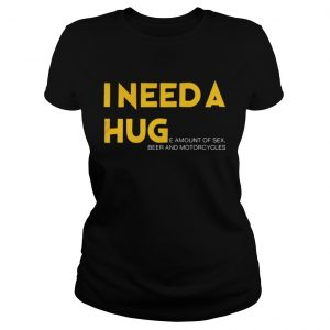 I need a hug e amount of sex beer and motorcycle Shirt Classic Ladies Tee