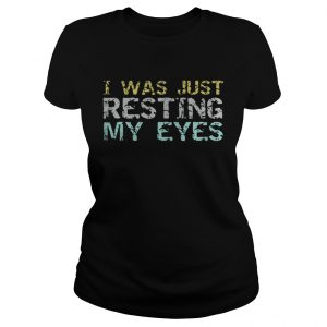 I was just resting my eyes shirt Classic Ladies Tee