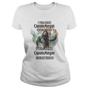 Aquaman I will drink Captain Morgan here there I will drink Captain Morgan everywhere shirt Classic Ladies Tee