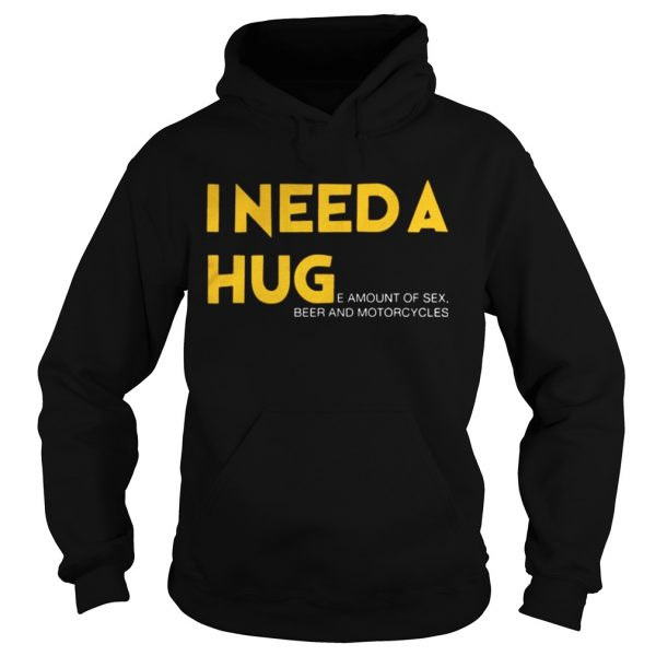 I need a hug e amount of sex beer and motorcycle Shirt Hoodie