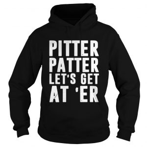 Pitter patter lets get ater shirt Hoodie