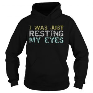 I was just resting my eyes shirt Hoodie