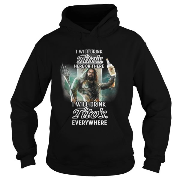 Aquaman I will drink Titos here there I will drink Titos everywhere shirt Hoodie