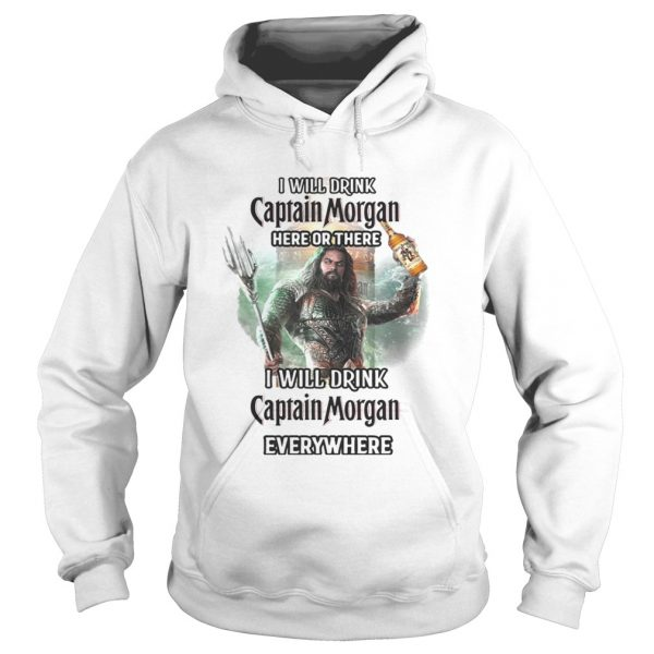 Aquaman I will drink Captain Morgan here there I will drink Captain Morgan everywhere shirt Hoodie