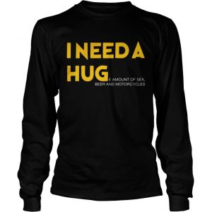 I need a hug e amount of sex beer and motorcycle Shirt Longsleeve Tee Unisex