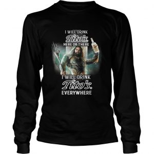 Aquaman I will drink Titos here there I will drink Titos everywhere shirt Longsleeve Tee Unisex