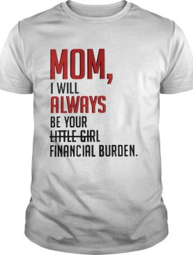 Mom I will always be your financial burden shirt