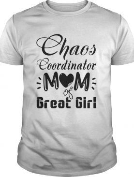 Chaos coordinator Mom of great girl shirt