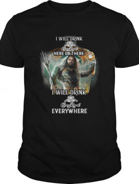 Aquaman I will drink Crown Royal here there I will drink Crown Royal everywhere shirt