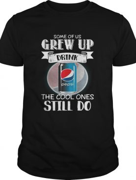 Pepsi Some of us grew up drink the cool ones still do shirt