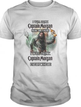 Aquaman I will drink Captain Morgan here there I will drink Captain Morgan everywhere shirt