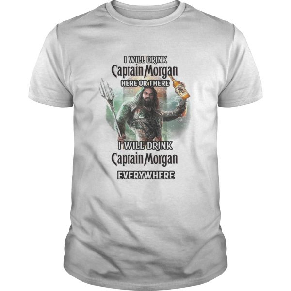 Aquaman I will drink Captain Morgan here there I will drink Captain Morgan everywhere shirt Shirt