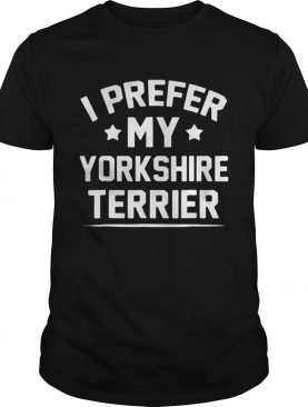 I Prefer My Yorkshire Terrier shirt