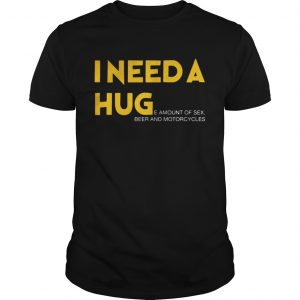 I need a hug e amount of sex beer and motorcycle Shirt