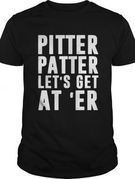 Pitter patter lets get ater shirt