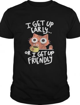 I get up early or I get up friendly Cat shirt