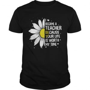 I Became A Teacher Because Your Life Is Worth My Time Shirt Shirt