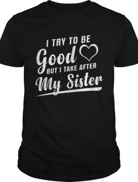 I try to be good but I tank after my sister shirt