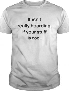 It isnt really hoarding if your stuff is cool shirt