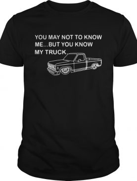 You may not know me but you know my truck shirt