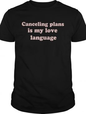 Canceling plans is my love language shirt