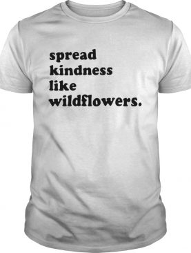 Spread kindness like wildflowers shirt