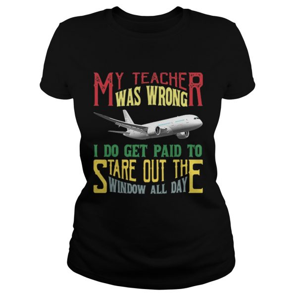 My teacher was wrong I do get paid to stare out the window all day shirt Classic Ladies Tee
