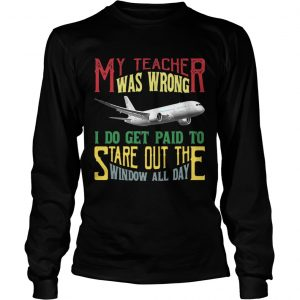 My teacher was wrong I do get paid to stare out the window all day shirt Longsleeve Tee Unisex