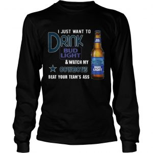 I just want to drink Bud Light watch my Cowboys beat your teams ass shirt Longsleeve Tee Unisex