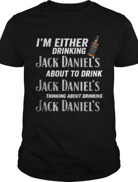 Im either drinking Jack Daniels about to drink Jack Daniels thinking shirt