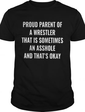 Proud parent of a wrestler that is sometimes an asshole and thats okay shirt