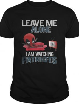 Deadpool leave me alone I am watching New England Patriots shirt