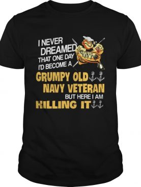 I never dreamed that one day Id become a Grumpy Old Navy Veteran shirt