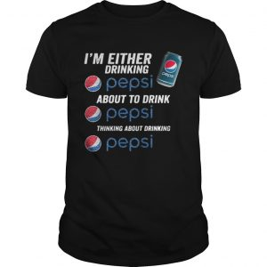 Im either drinking pepsi about to drink pepsi thinking about drinking shirt Shirt
