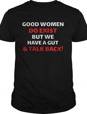 Good Women Do Exist But We Have A Gut And Talk Back Shirt