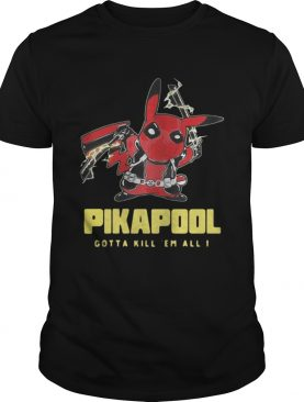 Pikapool gotta kill em all I shirt