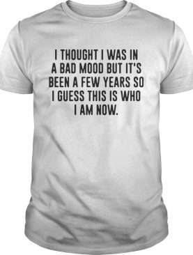 I thought I was in a bad mood but its been a few years so I guess shirt