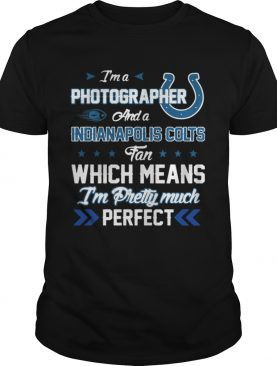 Im A Photographer Colts Fan And Im Pretty Much Perfect Shirt