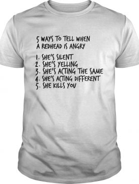 5 ways to tell when a redhead is angry 1 She's silent 2 She's yelling 3 She's acting the same 4 She's acting different 5 She kills you shirt