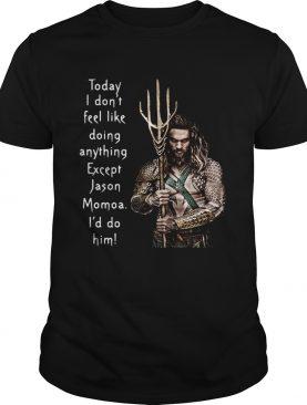 Aquaman today I don't feel like doing anything except Hanson Momoa I'd do him shirt