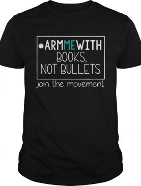 Arm Me with books not bullets join the movement shirt