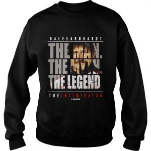 Dale Earnhardt the man the myth the legend the intimidator Sweat shirt