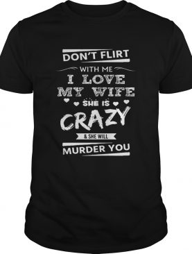 Don't Flirt With Me I Love My Wife She Is Crazy She Will Murder You Shirt