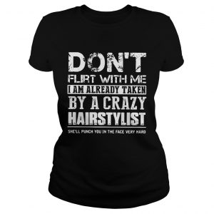 Dont flirt with me I am already taken by a crazy Hairstylist Ladies shirt