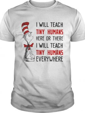 Dr Seuss I will teach here or there i will teach tiny humans everywhere shirt