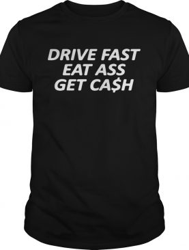 Drive Fast Eat Ass Get Cash Shirt