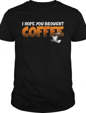 I Hope You Brought Coffee Shirt