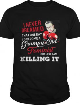 I Never Dreamed That One Day I'd Become A Grumpy Old Feminist RBG Shirt