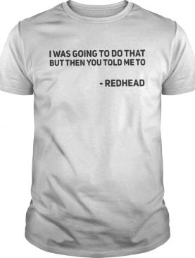I Was Going To Do That But Then You Told Me To Redhead Shirt