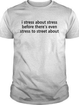 I stress about stress before there's even stress to street about shirt